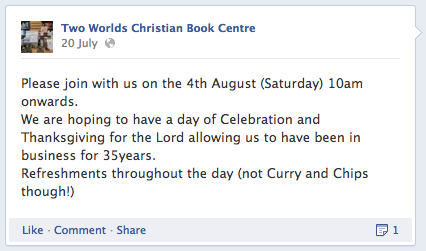 Two Worlds Christian Book Centre: Please join with us on the 4th August (Saturday) 10am onwards. We are hoping to have a day of Celebration and Thanksgiving for the Lord allowing us to have been in business for 35 years. Refreshments throughout the day (not Curry and Chips though!)