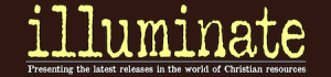 Illuminate: Presenting the latest releases in the world of Christian resources